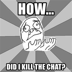 Whyyy??? - how... did i kill the chat?