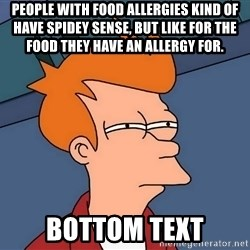 Futurama Fry - People with food allergies kind of have spidey sense, but like for the food they have an allergy for. bottom text