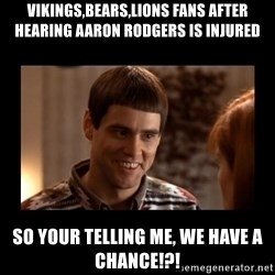 Lloyd-So you're saying there's a chance! - Vikings,bears,lions faNs aFter hearing aaron rodgers is injured So your telling me, we have a chance!?!