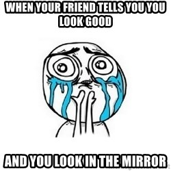 Crying face - when your friend tells you you look good  and you look in the mirror