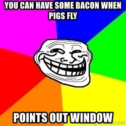 Trollface - you can have some bacon when pigs fly points out window