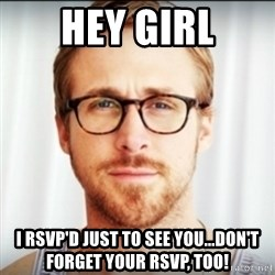Ryan Gosling Hey Girl 3 - Hey girl I RSVP'd just to see You...don't forget your rsvp, too!