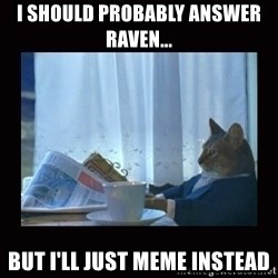 i should buy a boat cat - I should probably answer Raven...  But I'll just meme instead