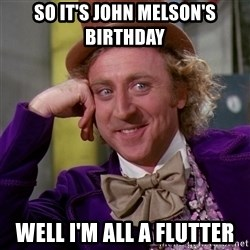 Willy Wonka - So it's john melson's birthday Well i'm all a flutter