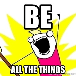 X ALL THE THINGS - Be All the things