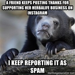 Confession Bear - a friend keeps posting thanks for supporting her herbalife business on instagram I keep reporting it as spam