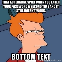Futurama Fry - That adrenaline spike when you enter your password a second time and it still doesn't work. bottom text