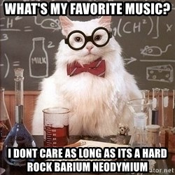 Chemistry Cat - What's my favorite music? I dont care as long as its a hard rock barium neodymium