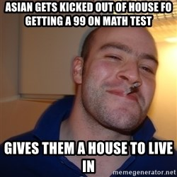 Good Guy Greg - asian gets kicked out of house fo getting a 99 on math test Gives them a house to live in
