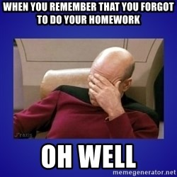 Picard facepalm  - When You remember that you forgot  to do your homework oh well