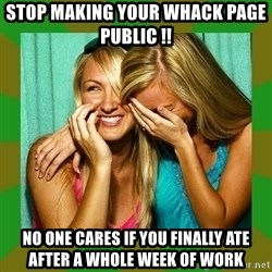 Laughing Girls  - Stop making your whack page public !!    No one cares if You finally ate after a whole week of work