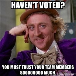 Willy Wonka - Haven't voted? You must trust your team members Soooooooo much.