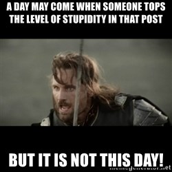 But it is not this Day ARAGORN - A day may come when someone tops the level of stupidity in that post but it is not this day!