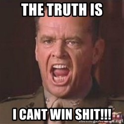 Jack Nicholson - You can't handle the truth! - The truth is I cant win Shit!!!