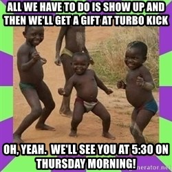 african kids dancing - All we have to do is show up and then we'll get a gift at Turbo Kick Oh, yeah.  We'll see you at 5:30 on Thursday Morning!