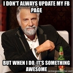 The Most Interesting Man In The World - i don't always update my fb page but when i do, it's something awesome