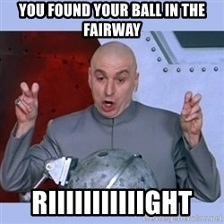 Dr Evil meme - you found your ball in the fairway riiiiiiiiiiight