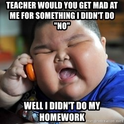 "Fat Asian Kid - Teacher would you get mad at me for something i didn't DO                              ""no"" WEll i didn't do my homework"