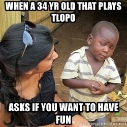 skeptical black kid - When a 34 yr old that plays TLOPO asks if you want to have fun