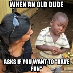 """skeptical black kid - When an old dude asks if you want to """"have fun"""""""