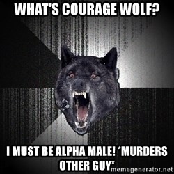 Insanity Wolf - what's courage wolf? i must be alpha male! *murders other guy*