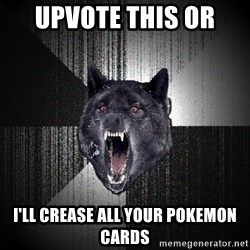 Insanity Wolf - upvote this or  i'll crease all your pokemon cards