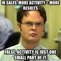 Dwight Schrute - in sales, more activity = more results false. Activity is just one small part of it.