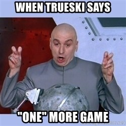 "Dr Evil meme - when trueski says ""one"" more game"