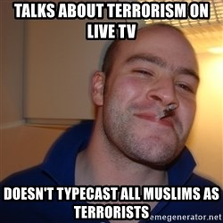 Good Guy Greg - Talks about terrorism on live tv Doesn't typecast all Muslims as TERRORIsts