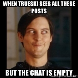Tobey_Maguire - when trueski sees all these posts But the chat is empty