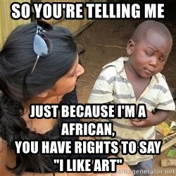 """So You're Telling me - sO yOU'RE TELLING ME  JUST BECAUSE I'M A AFRICAN,                                                                                YOU HAVE RIGHTS TO SAY                       """"I LIKE ART"""""""