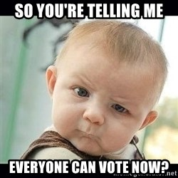 Skeptical Baby Whaa? - so you're telling me everyone can vote now?