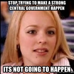 regina george fetch - stop trying to make a strong central government happen its not going to happen