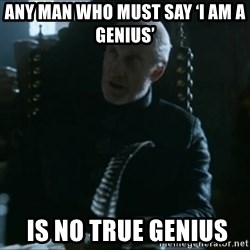 Tywin Lannister - Any man who must say 'I am a genius'   is no true genius
