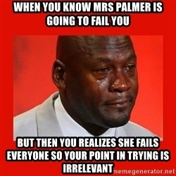 crying michael jordan - When you know mrs palmer is going to fail you but then you realizes she fails everyone so your point in trying is irrelevant