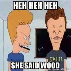 Beavis and butthead - Heh heh heh She said wood