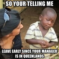 Skeptical african kid  - So your telling me leave early since your manager is in queenlands