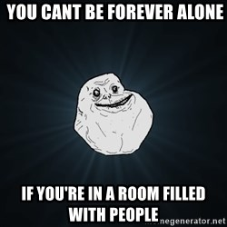 Forever Alone - you cant be forever alone if you're in a room filled with people