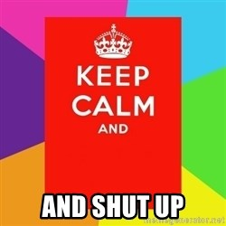 Keep calm and - And shut up