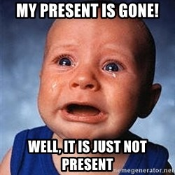 Crying Baby - my present is gone! well, it is just not present