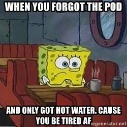 Coffee shop spongebob - When you forgot the pod and only gOt hot water. cause you be tired AF