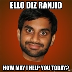Generic Indian Guy - Ello Diz Ranjid How may i help you today?