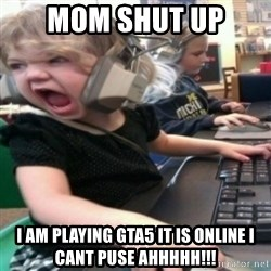 angry gamer girl - Mom shut up  I am playing GTA5 it is online i Cant puse ahhhhh!!!