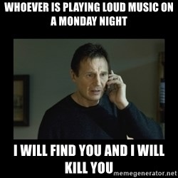 I will find you and kill you - Whoever is playing loud music on a Monday night I will find you and I will kill you