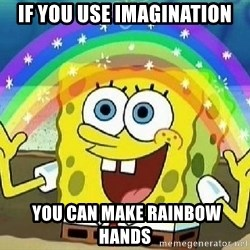 Imagination - IF YOU USE IMAGINATION  YOU CAN MAKE RAINBOw HANDS