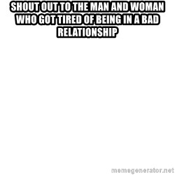 Blank Meme - shout out to the man and woman who got tired of being in a bad relationship