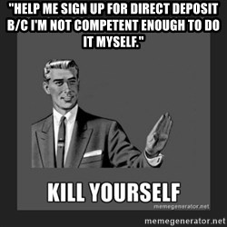 "kill yourself guy - ""help me sign up for direct deposit b/c I'm not competent enough to do it myself."""