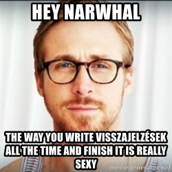 Ryan Gosling Hey Girl 3 - Hey Narwhal The way you write Visszajelzések all the time and finish it is really sexy