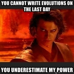 You Underestimate My Power - you cannot write evolutions on the last day you underestimate my power