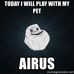 Forever Alone - today i will play with my pet airus